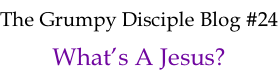 The Grumpy Disciple Blog #24 What's A Jesus?