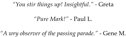 """You stir things up! Insightful."" - Greta   ""Pure Mark!"" - Paul L.  ""A wry observer of the passing parade."" - Gene M."