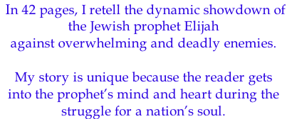 In 42 pages, I retell the dynamic showdown of  the Jewish prophet Elijah against overwhelming and deadly enemies.   My story is unique because the reader gets  into the prophet's mind and heart during the  struggle for a nation's soul.